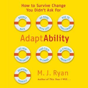 Adaptability: How To Survive Change You Didn't Ask For, M. J. Ryan