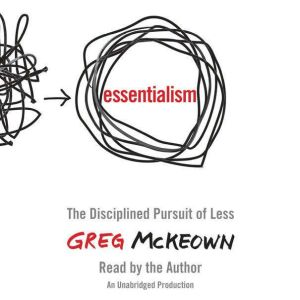 Essentialism The Disciplined Pursuit of Less, Greg McKeown