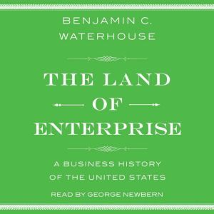 The Land of Enterprise: A Business History of the United States, Benjamin C.  Waterhouse