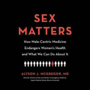 Sex Matters: How Male-Centric Medicine Endangers Women's Health and What Women Can Do About It, Alyson J. McGregor