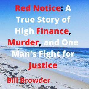 Red Notice: A True Story of High Finance, Murder, and One Man's Fight for Justice, Bill Browder