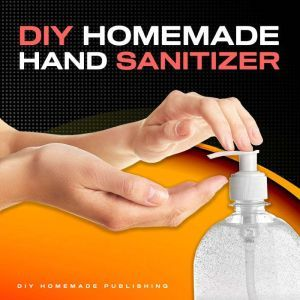 DIY HOMEMADE HAND SANITIZER A Step-by-step Guide to Make Your Own Homemade Hand Sanitizer Using Essential Oils to Avoid Diseases, Viruses, Flu, and Germs for a Healthier Lifestyle, DIY Homemade Publishing
