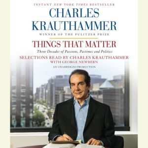 Things That Matter Three Decades of Passions, Pastimes and Politics, Charles Krauthammer
