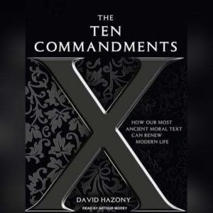 The Ten Commandments How Our Most Ancient Moral Text Can Renew Modern Life, David Hazony