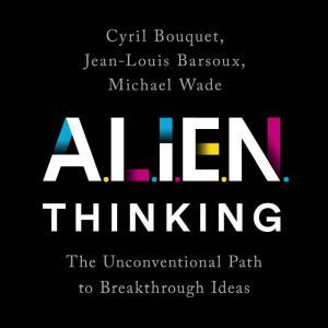 ALIEN Thinking: The Unconventional Path to Breakthrough Ideas, Cyril Bouquet