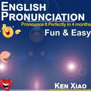 English Pronunciation Pronounce It Perfectly in 4 months Fun & Easy, Ken Xiao