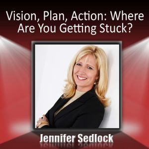 Vision, Plan, Action Where are you getting stuck?, Jennifer Sedlock