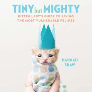 Tiny But Mighty Kitten Lady's Guide to Saving the Most Vulnerable Felines, Hannah Shaw