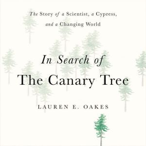 In Search of the Canary Tree The Story of a Scientist, a Cypress, and a Changing World, Lauren E. Oakes