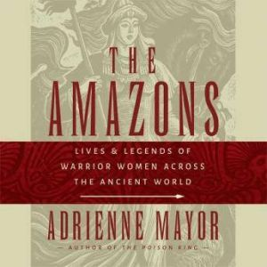 The Amazons Lives and Legends of Warrior Women across the Ancient World, Adrienne Mayor