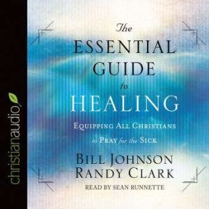 The Essential Guide to Healing: Equipping All Christians to Pray for the Sick, Bill Johnson