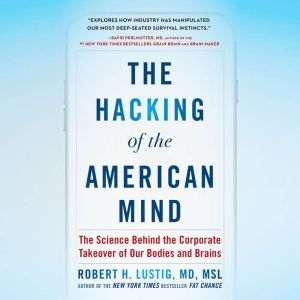 The Hacking of the American Mind: The Science Behind the Corporate Takeover of Our Bodies and Brains, Robert H. Lustig