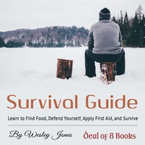 Survival Guide: Learn to Find Food, Defend Yourself, Apply First Aid, and Survive, Wesley Jones