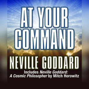 At Your Command Includes Neville Goddard: A Cosmic Philosopher by Mitch Horowitz, Neville Goddard