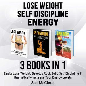 Lose Weight: Self Discipline: Energy: 3 Books in 1: Easily Lose Weight, Develop Rock Solid Self Discipline & Dramatically Increase Your Energy Levels, Ace McCloud