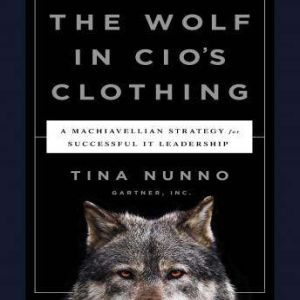 The Wolf in CIO's Clothing: A Machiavellian Strategy for Successful IT Leadership, Tina Nunno