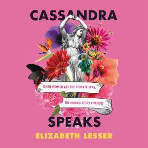 Cassandra Speaks: When Women Are the Storytellers, the Human Story Changes, Elizabeth Lesser
