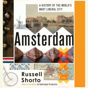 Amsterdam A History of the World's Most Liberal City, Russell Shorto
