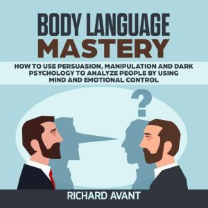 BODY LANGUAGE MASTERY How to use Persuasion, Manipulation and Dark psychology to Analyze People by using Mind and Emotional Control., Richard Avant