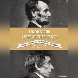 Lincoln and Chief Justice Taney: Slavery, Seccession and the President's War Powers, James F. Simon