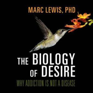 The Biology of Desire Why Addiction Is Not a Disease, Marc Lewis