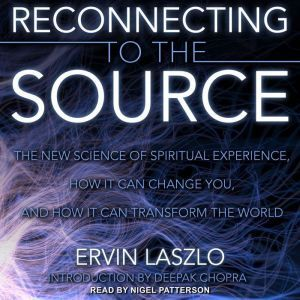 Reconnecting to the Source The New Science of Spiritual Experience, How It Can Change You, and How It Can Transform the World, Ervin Laszlo