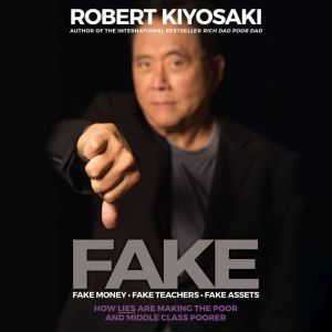 FAKE Fake Money, Fake Teachers, Fake Assets: How Lies Are Making the Poor and Middle Class Poorer, Robert T. Kiyosaki