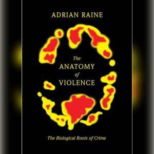 The Anatomy of Violence The Biological Roots of Crime, Adrian Raine