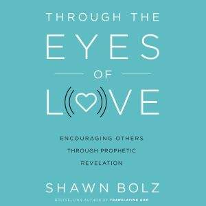 Through the Eyes of Love Encouraging Others Through Prophetic Revelation, Shawn Bolz