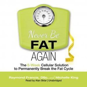 Never Be Fat Again: The 6Week Cellular Solution to Permanently Break the Fat Cycle, Raymond Francis, DSc, and Michelle King; Foreword by Russell L. Blaylock, MD