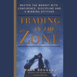 Trading in the Zone Master the Market with Confidence, Discipline, and a Winning Attitude, Mark Douglas