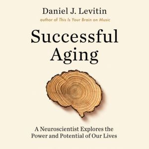 Successful Aging A Neuroscientist Explores the Power and Potential of Our Lives, Daniel J Levitin