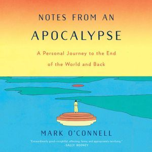 Notes from an Apocalypse A Personal Journey to the End of the World and Back, Mark O'Connell