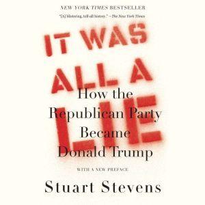 It Was All a Lie: How the Republican Party Became Donald Trump, Stuart Stevens