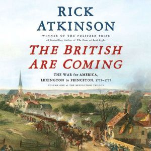 The British Are Coming The War for America, Lexington to Princeton, 1775-1777, Rick Atkinson