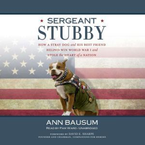Sergeant Stubby: How a Stray Dog and His Best Friend Helped Win World War I and Stole the Heart of a Nation, Ann Bausum
