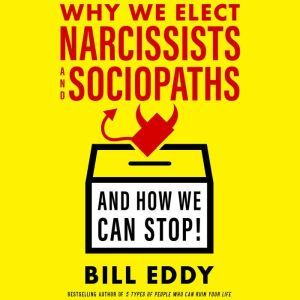 Why We Elect Narcissists and Sociopaths - And How We Can Stop!, Bill  Eddy