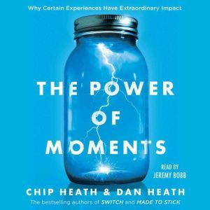 The Power of Moments Why Certain Experiences Have Extraordinary Impact, Chip Heath