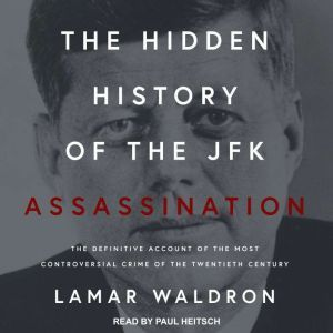 The Hidden History of the JFK Assassination: The Definitive Account of the Most Controversial Crime of the Twentieth Century, Lamar Waldron