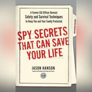 Spy Secrets That Can Save Your Life A Former CIA Officer Reveals Safety and Survival Techniques to Keep You and Your  Family Protected, Jason Hanson