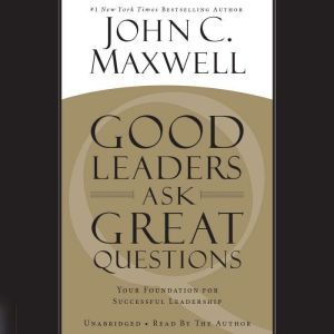 Good Leaders Ask Great Questions Your Foundation for Successful Leadership, John C. Maxwell