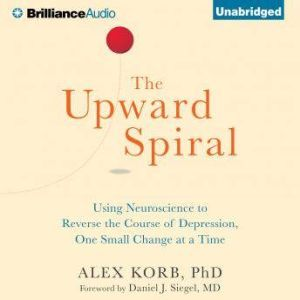 The Upward Spiral Using Neuroscience to Reverse the Course of Depression, One Small Change at a Time, Alex Korb, PhD.