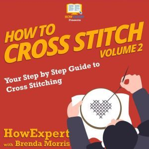 How To Cross Stitch: Your Step by Step Guide to Cross Stitching - Volume 2, HowExpert