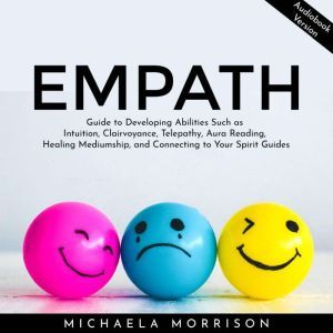 Empath Guide to Developing Abilities Such as Intuition, Clairvoyance, Telepathy, Aura Reading, Healing Mediumship, and Connecting to Your Spirit Guides, Michaela Morrison