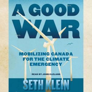 A Good War Mobilizing Canada for the Climate Emergency, Seth Klein