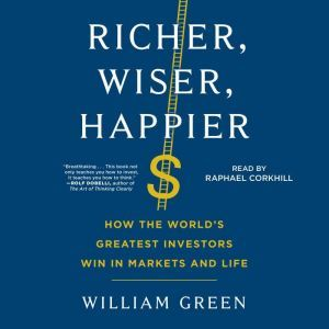 Richer, Wiser, Happier How the World's Greatest Investors Win in Markets and Life, William Green