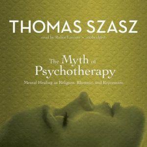 The Myth of Psychotherapy: Mental Healing as Religion, Rhetoric, and Repression, Thomas Szasz