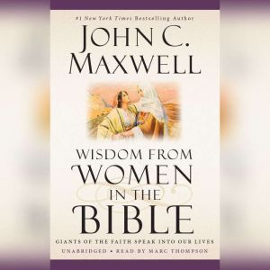 Wisdom from Women in the Bible: Giants of the Faith Speak into Our Lives, John C. Maxwell