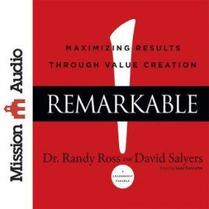 Remarkable!: Maximizing Results through Value Creation, Randy Ross