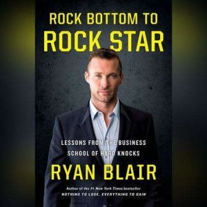 Rock Bottom to Rock Star: Lessons from the Business School of Hard Knocks, Ryan Blair